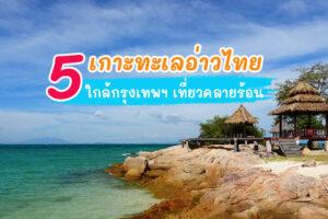 เกาะทะเลอ่าวไทย ใกล้กรุงเทพฯ ไปเที่ยวคลายร้อนพักผ่อนชิลๆ