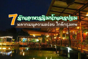 ตามไปชิม! 7 ร้านอาหารนครปฐมริมน้ำ หลากเมนูความอร่อย ใกล้กรุงเทพฯ