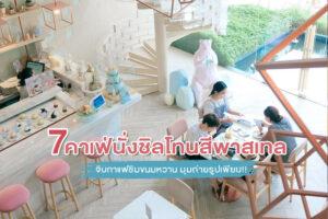 7 คาเฟ่นั่งชิลโทนสีพาสเทล จิบกาแฟชิมขนมหวาน สำราญมุมถ่ายรูปเพียบ!!