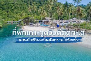 6 ที่พักเกาะกูดติดทะเล 2564 วิวดี นอนฟังเสียงคลื่นซัดทรายได้ชัดแจ๋ว!!