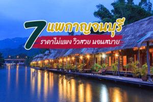 7 แพกาญจนบุรี 2021 แพที่พักลอยน้ำสไตล์ฮิป ๆ นอนสบาย วิวสวยอลัง