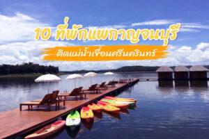 10 ที่พักแพกาญจนบุรี 2021 ติดแม่น้ำเขื่อนศรีนครินทร์ แถมราคาเริ่มต้น 1,000 นิดๆ