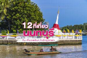 12 ที่เที่ยวนนทบุรี กิน เที่ยวเพลินๆ ใกล้กรุงเทพฯ